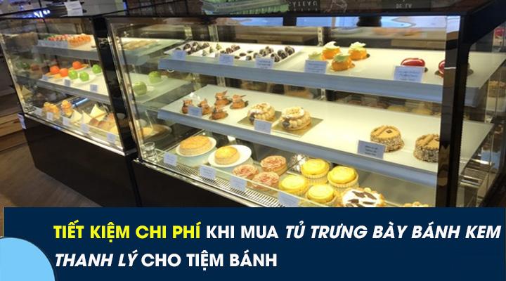 Tiết kiệm chi phí khi mua tủ trưng bày bánh kem thanh lý cho tiệm bánh